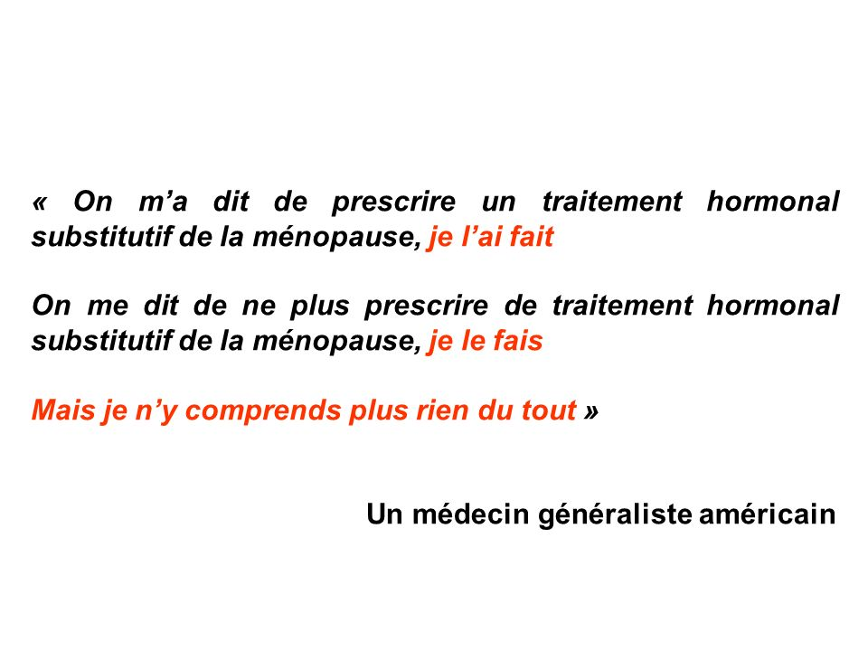 « On ma dit de prescrire un traitement hormonal substitutif de la ménopause, je lai fait On me dit de ne plus prescrire de traitement hormonal substit