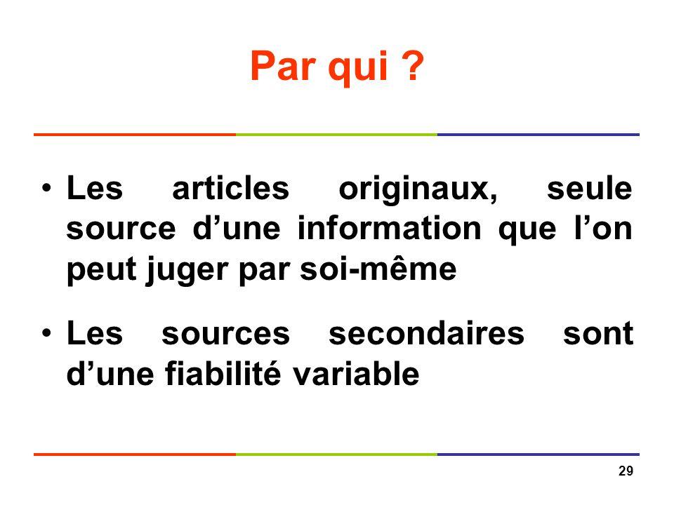 29 Par qui ? Les articles originaux, seule source dune information que lon peut juger par soi-même Les sources secondaires sont dune fiabilité variabl