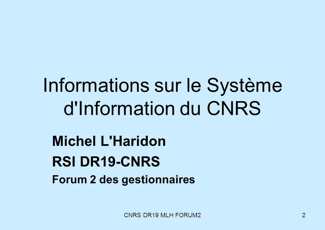 CNRS DR19 MLH FORUM22 Informations sur le Système d'Information du CNRS Michel L'Haridon RSI DR19-CNRS Forum 2 des gestionnaires