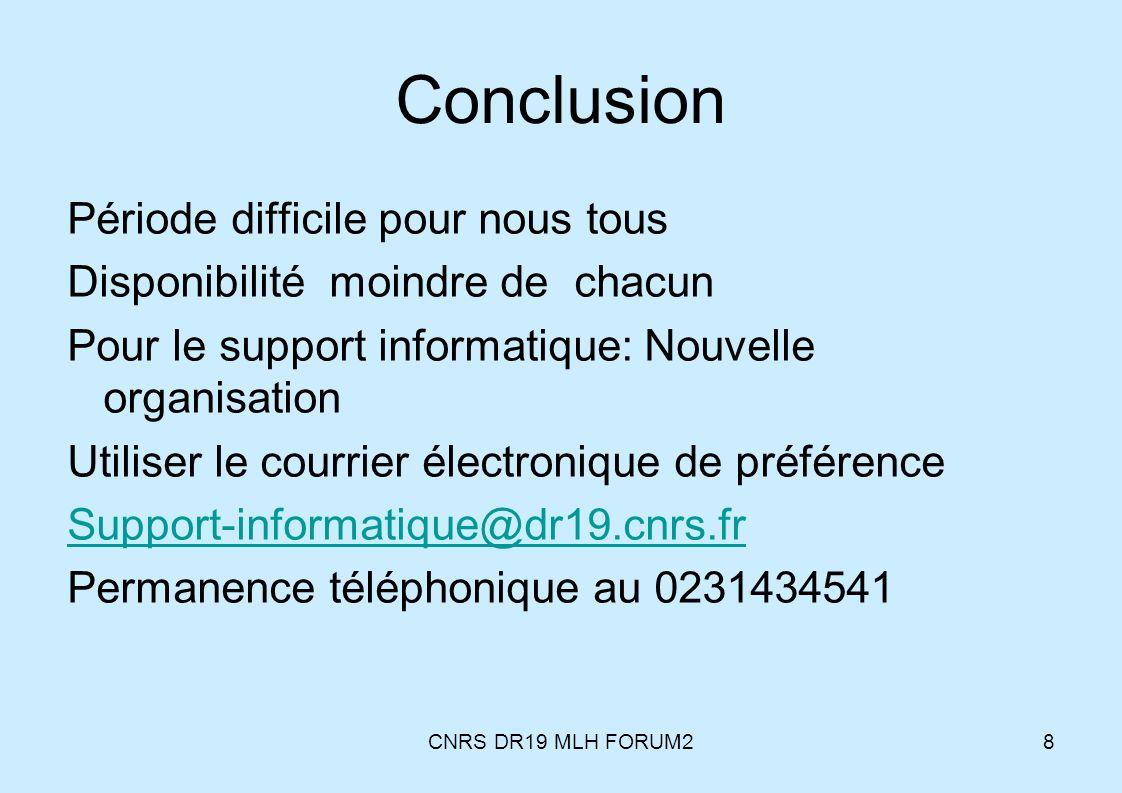 CNRS DR19 MLH FORUM28 Conclusion Période difficile pour nous tous Disponibilité moindre de chacun Pour le support informatique: Nouvelle organisation