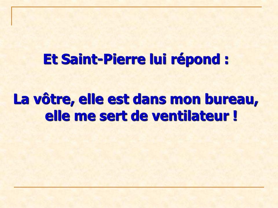 Et Saint-Pierre lui répond : La vôtre, elle est dans mon bureau, elle me sert de ventilateur !