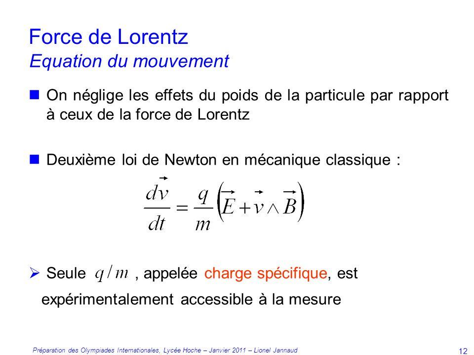 Préparation des Olympiades Internationales, Lycée Hoche – Janvier 2011 – Lionel Jannaud 12 Force de Lorentz On néglige les effets du poids de la particule par rapport à ceux de la force de Lorentz Deuxième loi de Newton en mécanique classique : Seule, appelée charge spécifique, est expérimentalement accessible à la mesure Equation du mouvement