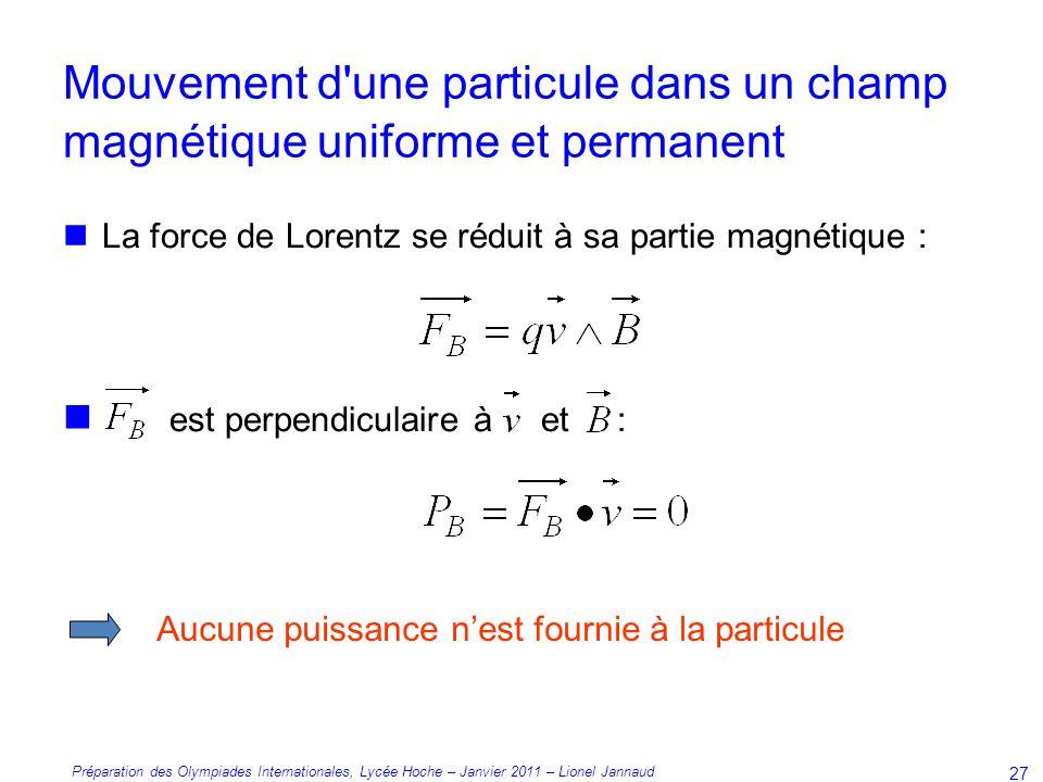 Préparation des Olympiades Internationales, Lycée Hoche – Janvier 2011 – Lionel Jannaud 27 La force de Lorentz se réduit à sa partie magnétique : est perpendiculaire à et : Aucune puissance nest fournie à la particule Mouvement d une particule dans un champ magnétique uniforme et permanent