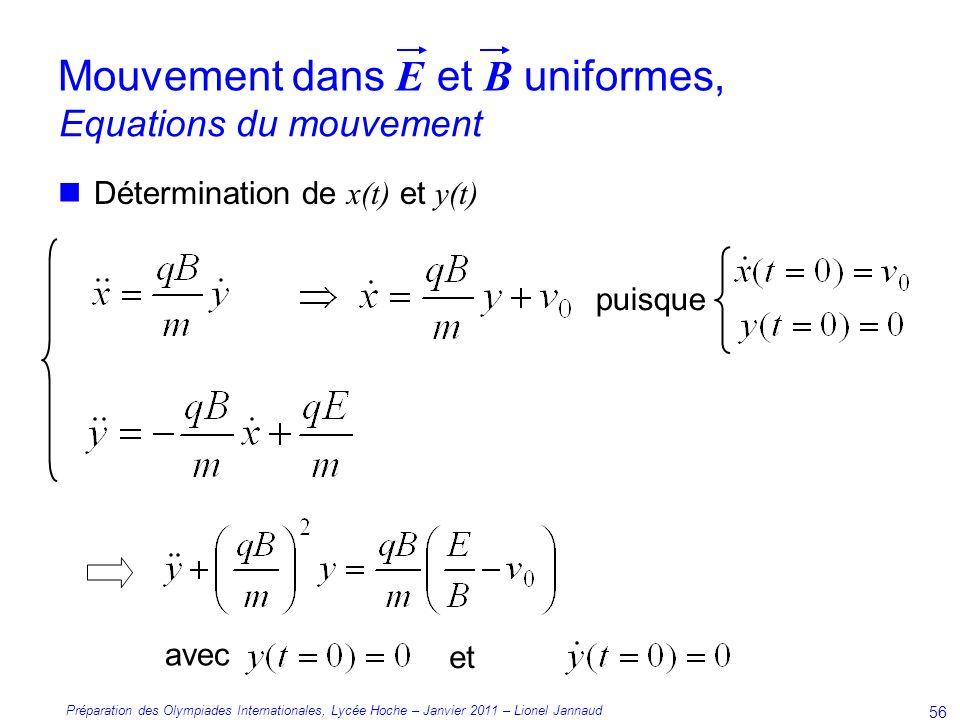 Préparation des Olympiades Internationales, Lycée Hoche – Janvier 2011 – Lionel Jannaud 56 Détermination de x(t) et y(t) Equations du mouvement Mouvement dans E et B uniformes, puisque avec et