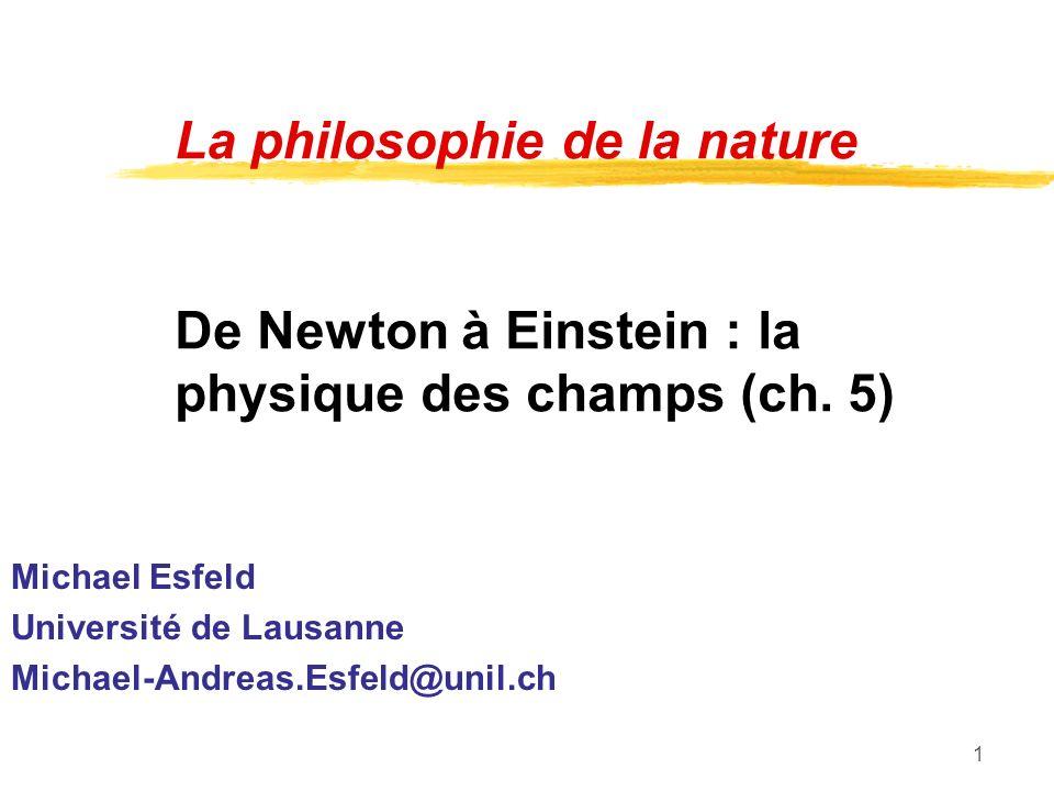 1 La philosophie de la nature De Newton à Einstein : la physique des champs (ch. 5) Michael Esfeld Université de Lausanne Michael-Andreas.Esfeld@unil.