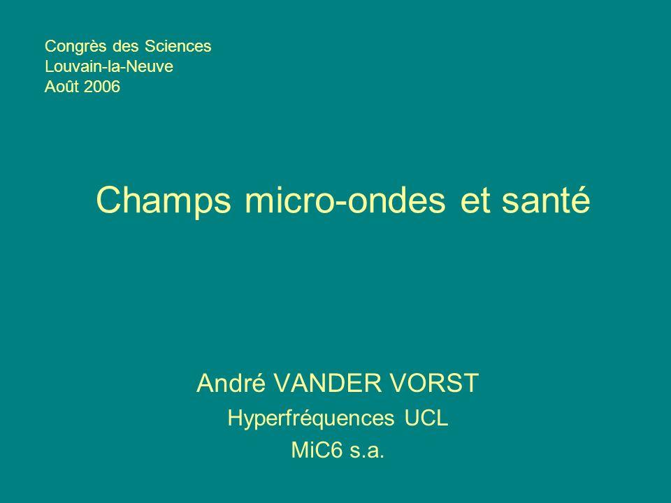 Champs micro-ondes et santé André VANDER VORST Hyperfréquences UCL MiC6 s.a. Congrès des Sciences Louvain-la-Neuve Août 2006