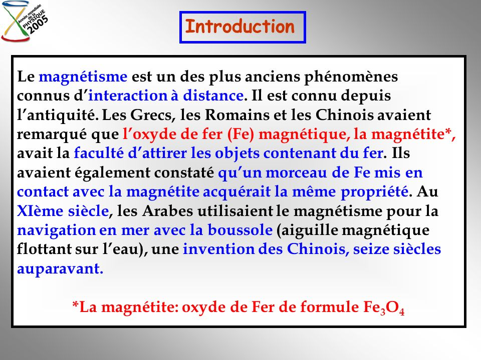 Le magnétisme est un des plus anciens phénomènes connus dinteraction à distance. Il est connu depuis lantiquité. Les Grecs, les Romains et les Chinois