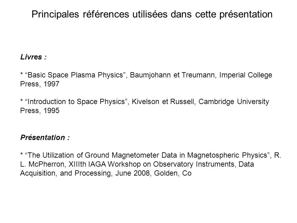 Principales références utilisées dans cette présentation Livres : * Basic Space Plasma Physics, Baumjohann et Treumann, Imperial College Press, 1997 *