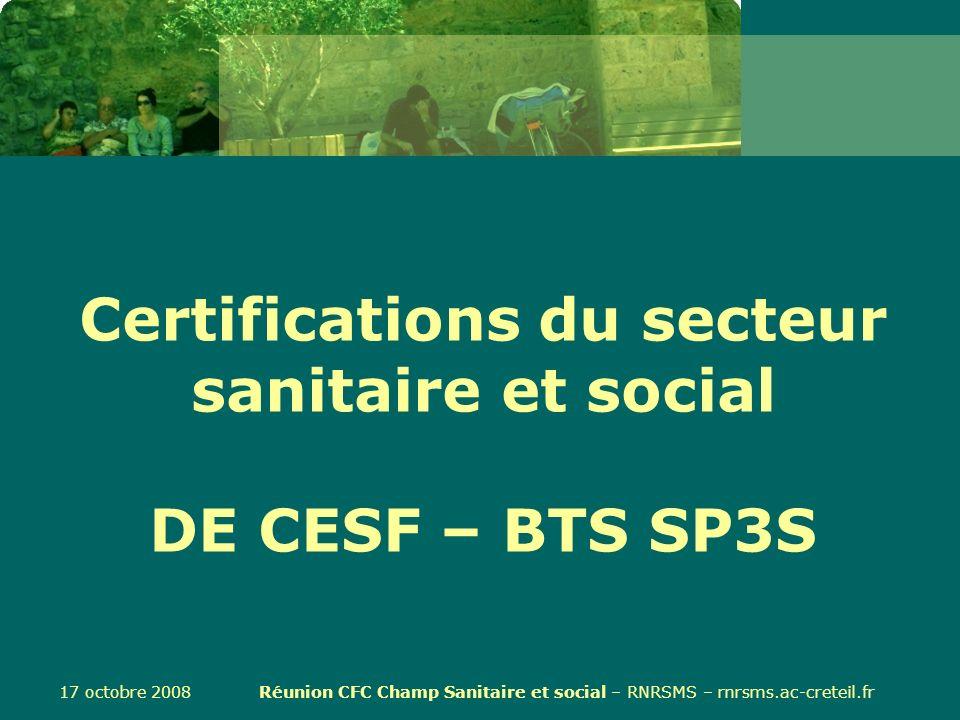 17 octobre 2008 Réunion CFC Champ Sanitaire et social – RNRSMS – rnrsms.ac-creteil.fr Certifications du secteur sanitaire et social DE CESF – BTS SP3S