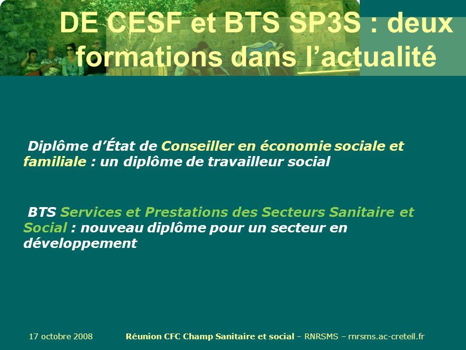 17 octobre 2008 Réunion CFC Champ Sanitaire et social – RNRSMS – rnrsms.ac-creteil.fr DE CESF et BTS SP3S : deux formations dans lactualité Diplôme dÉ