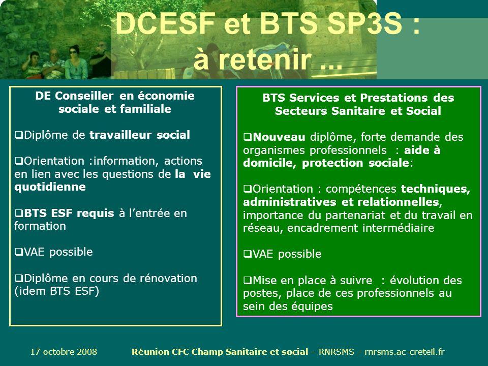 17 octobre 2008 Réunion CFC Champ Sanitaire et social – RNRSMS – rnrsms.ac-creteil.fr DCESF et BTS SP3S : à retenir... BTS Services et Prestations des