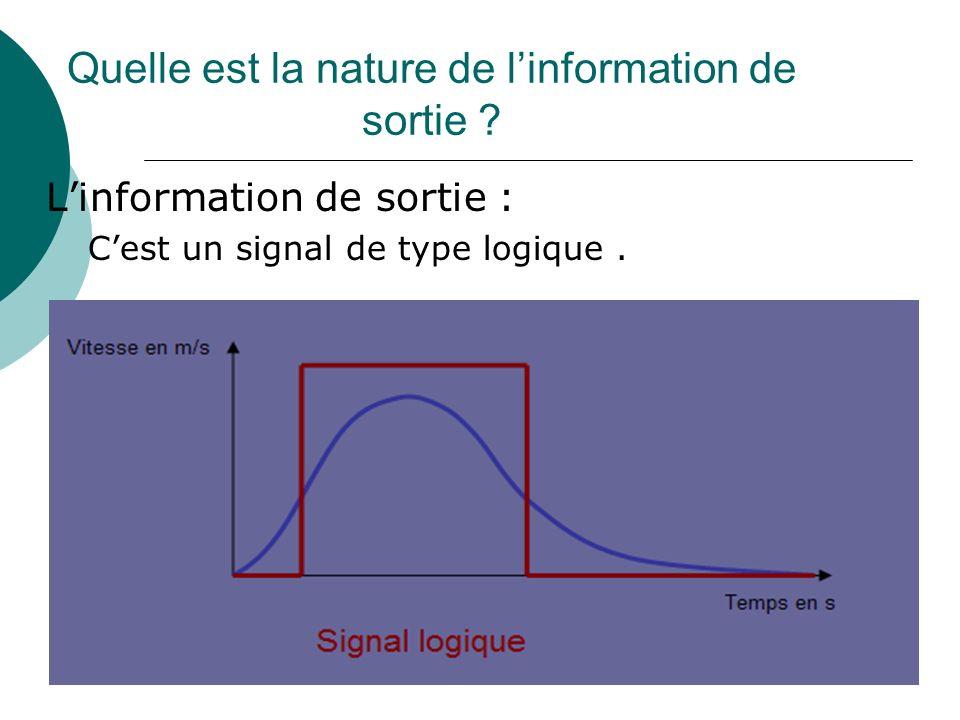 Quelle est la nature de linformation de sortie ? Linformation de sortie : Cest un signal de type logique.