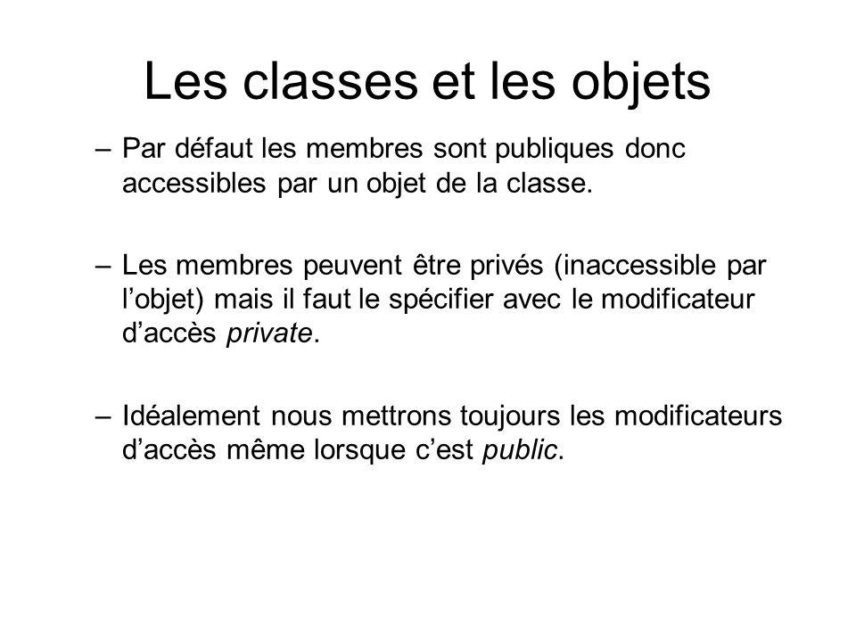 Les classes et les objets –Par défaut les membres sont publiques donc accessibles par un objet de la classe. –Les membres peuvent être privés (inacces