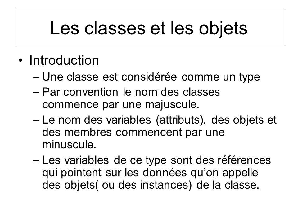 Les classes et les objets Introduction –Une classe est considérée comme un type –Par convention le nom des classes commence par une majuscule. –Le nom