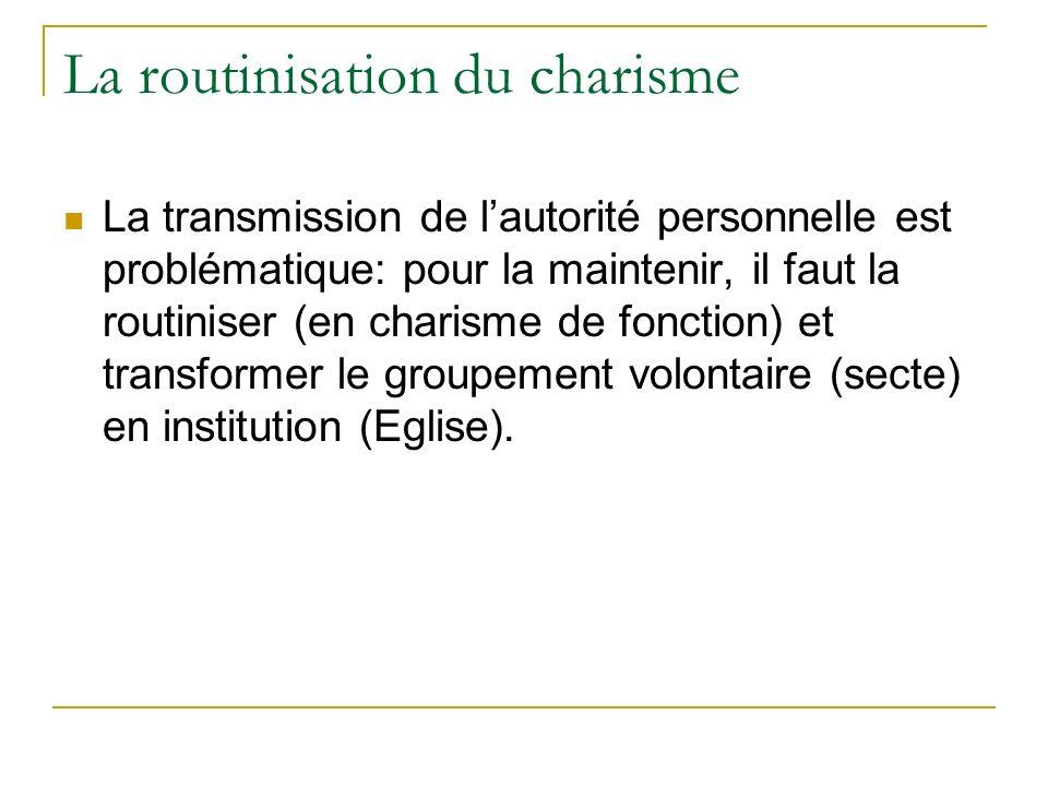 La routinisation du charisme La transmission de lautorité personnelle est problématique: pour la maintenir, il faut la routiniser (en charisme de fonc