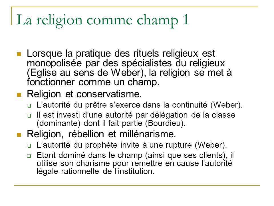 La religion comme champ 1 Lorsque la pratique des rituels religieux est monopolisée par des spécialistes du religieux (Eglise au sens de Weber), la re