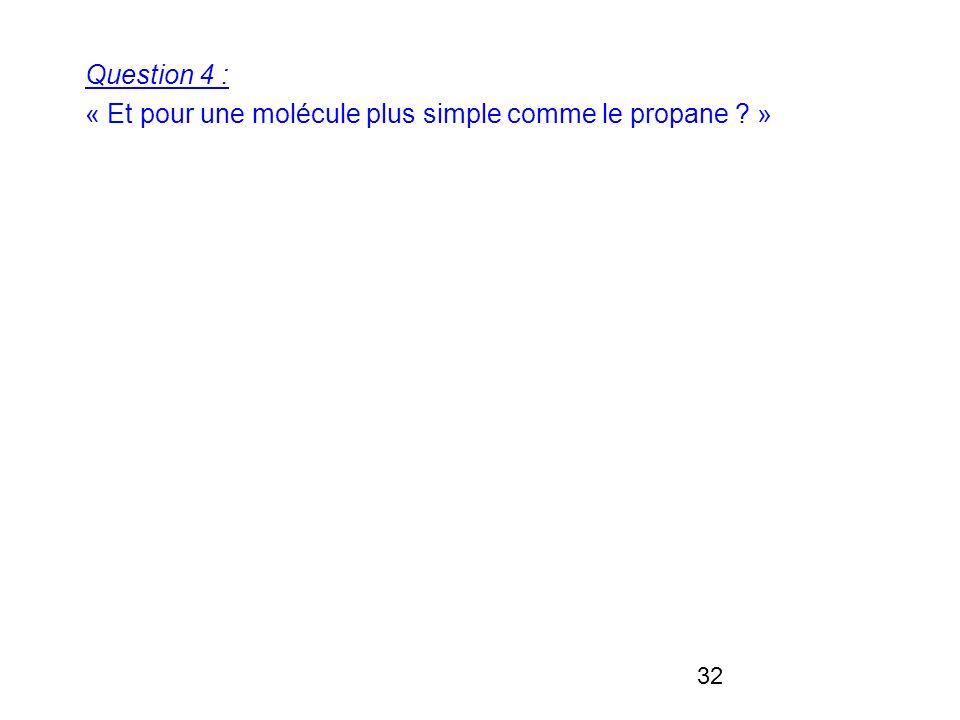 32 Question 4 : « Et pour une molécule plus simple comme le propane »