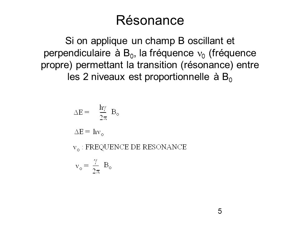 5 Résonance Si on applique un champ B oscillant et perpendiculaire à B 0, la fréquence 0 (fréquence propre) permettant la transition (résonance) entre