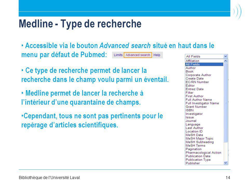 14Bibliothèque de l Université Laval Medline - Type de recherche Accessible via le bouton Advanced search situé en haut dans le menu par défaut de Pubmed: Ce type de recherche permet de lancer la recherche dans le champ voulu parmi un éventail.