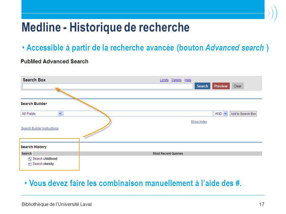 17Bibliothèque de l Université Laval Medline - Historique de recherche Accessible à partir de la recherche avancée (bouton Advanced search ) Vous devez faire les combinaison manuellement à laide des #.