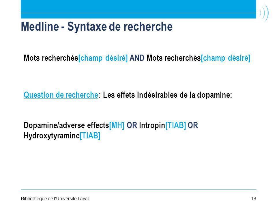 18Bibliothèque de l Université Laval Medline - Syntaxe de recherche Question de recherche: Les effets indésirables de la dopamine: OROR Dopamine/adverse effects[MH] OR Intropin[TIAB] OR Hydroxytyramine[TIAB] AND Mots recherchés[champ désiré]