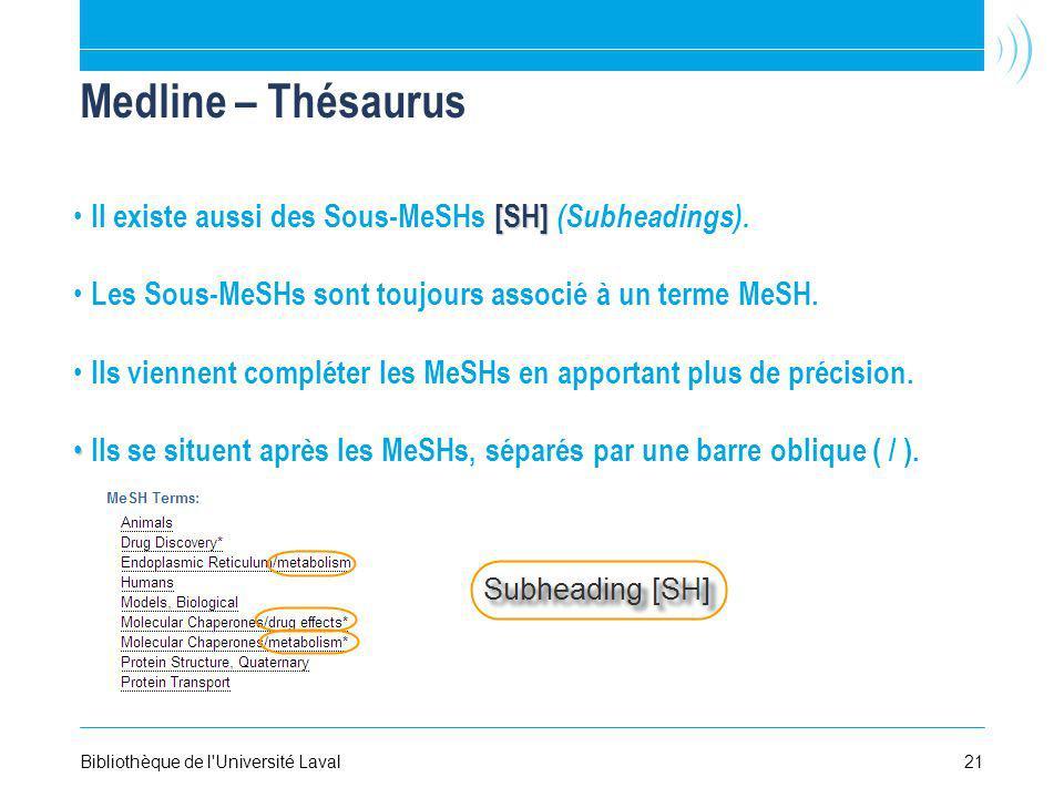 21Bibliothèque de l'Université Laval Medline – Thésaurus [SH] Il existe aussi des Sous-MeSHs [SH] (Subheadings). Les Sous-MeSHs sont toujours associé