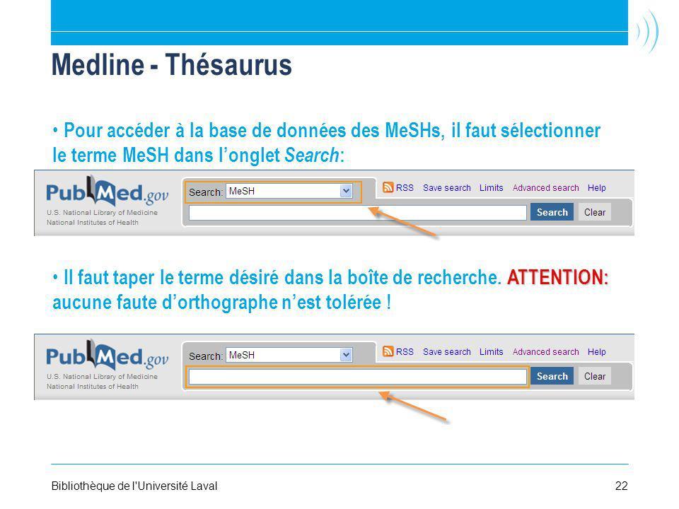 22Bibliothèque de l Université Laval Medline - Thésaurus Pour accéder à la base de données des MeSHs, il faut sélectionner le terme MeSH dans longlet Search : ATTENTION: Il faut taper le terme désiré dans la boîte de recherche.