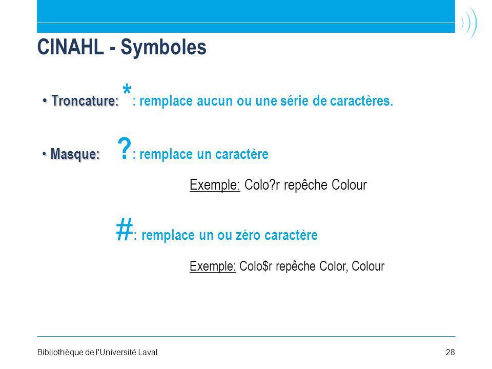 28Bibliothèque de l'Université Laval CINAHL - Symboles Masque: Masque: ? : remplace un caractère Exemple: Colo?r repêche Colour # : remplace un ou zér