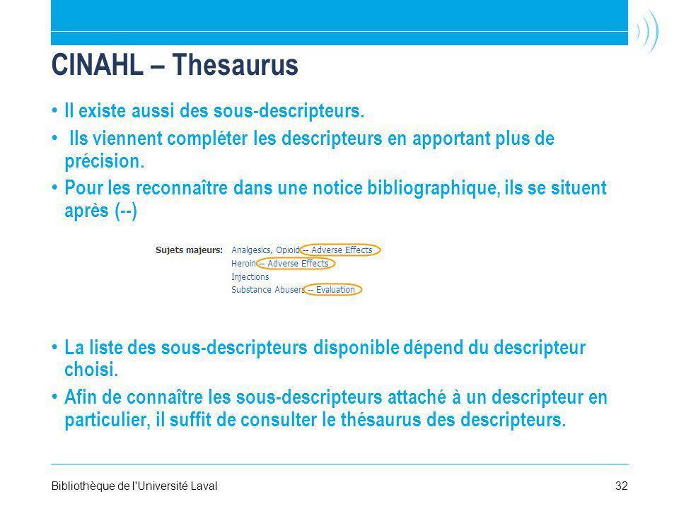 32Bibliothèque de l'Université Laval CINAHL – Thesaurus Il existe aussi des sous-descripteurs. Ils viennent compléter les descripteurs en apportant pl