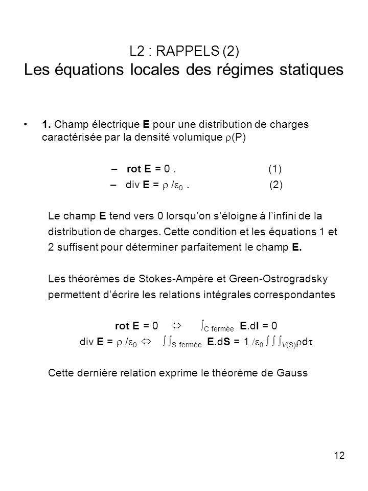 12 L2 : RAPPELS (2) Les équations locales des régimes statiques 1. Champ électrique E pour une distribution de charges caractérisée par la densité vol