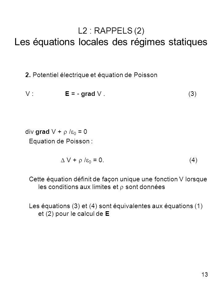 13 L2 : RAPPELS (2) Les équations locales des régimes statiques 2. Potentiel électrique et équation de Poisson V : E = - grad V. (3) div grad V + / 0