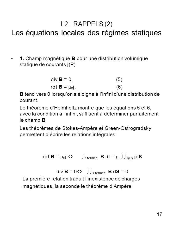 17 L2 : RAPPELS (2) Les équations locales des régimes statiques 1. Champ magnétique B pour une distribution volumique statique de courants j(P) div B