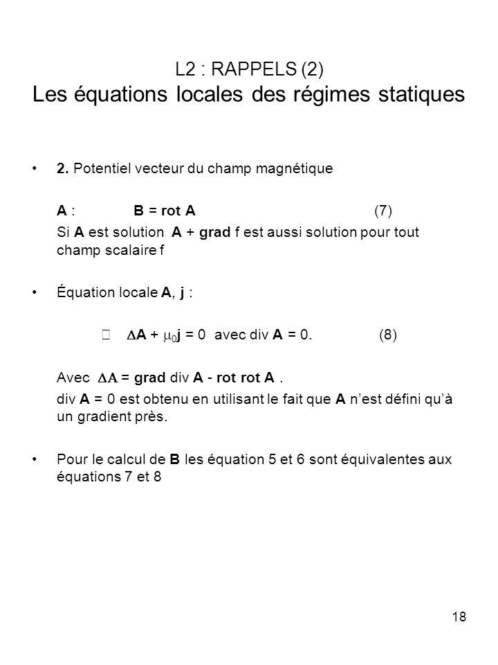 18 L2 : RAPPELS (2) Les équations locales des régimes statiques 2. Potentiel vecteur du champ magnétique A : B = rot A (7) Si A est solution A + grad