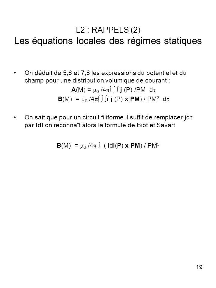 19 L2 : RAPPELS (2) Les équations locales des régimes statiques On déduit de 5,6 et 7,8 les expressions du potentiel et du champ pour une distribution