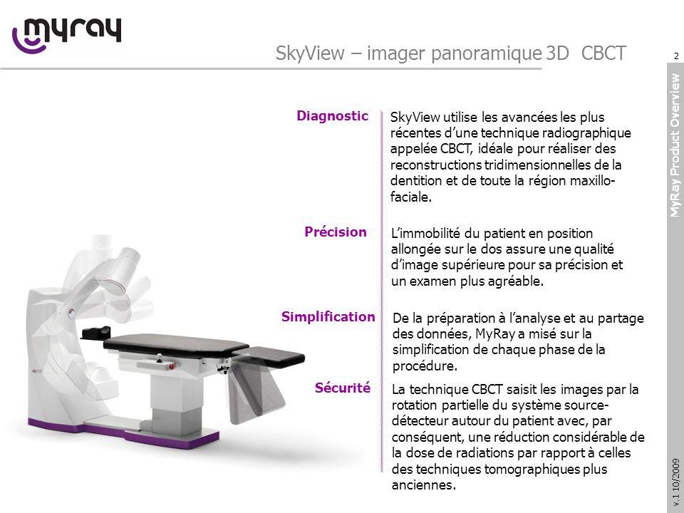 MyRay Product Overview v.1 10/2009 SkyView utilise les avancées les plus récentes dune technique radiographique appelée CBCT, idéale pour réaliser des reconstructions tridimensionnelles de la dentition et de toute la région maxillo- faciale.