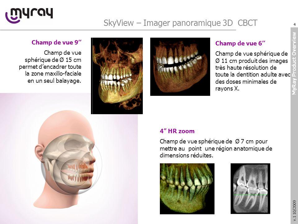 MyRay Product Overview v.1 10/2009 SkyView – Imager panoramique 3D CBCT Champ de vue 9 Champ de vue sphérique de Ø 15 cm permet dencadrer toute la zone maxillo-faciale en un seul balayage.