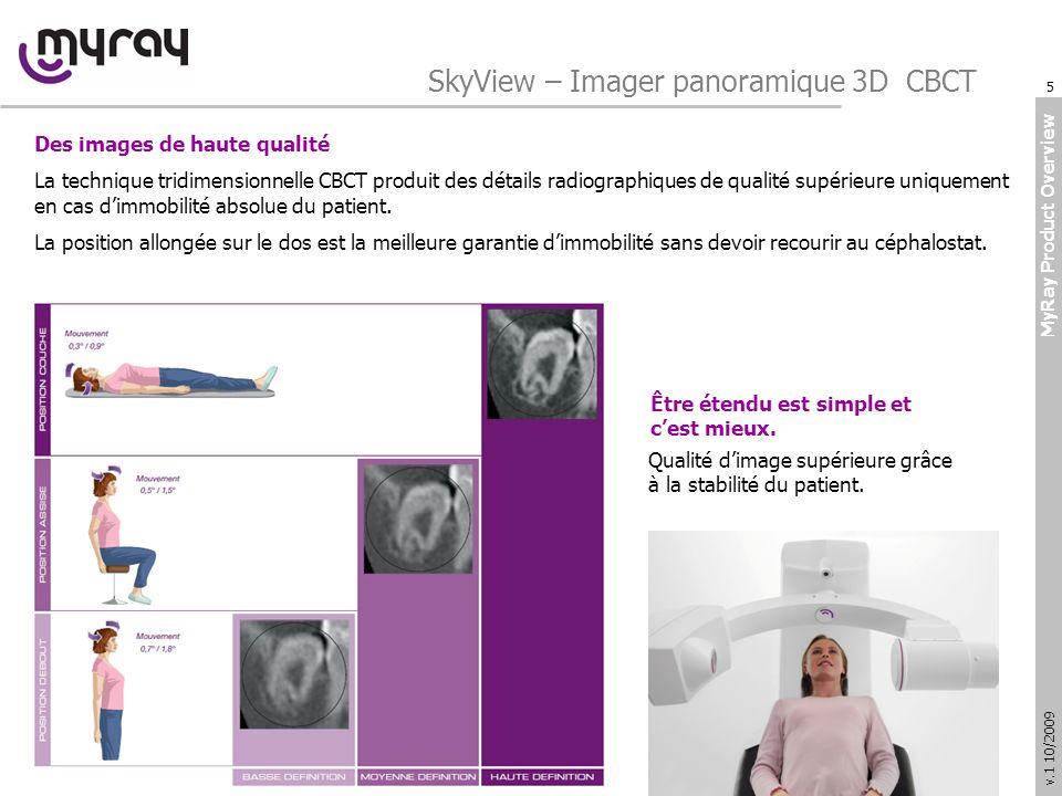 MyRay Product Overview v.1 10/2009 SkyView – Imager panoramique 3D CBCT Des images de haute qualité La technique tridimensionnelle CBCT produit des détails radiographiques de qualité supérieure uniquement en cas dimmobilité absolue du patient.
