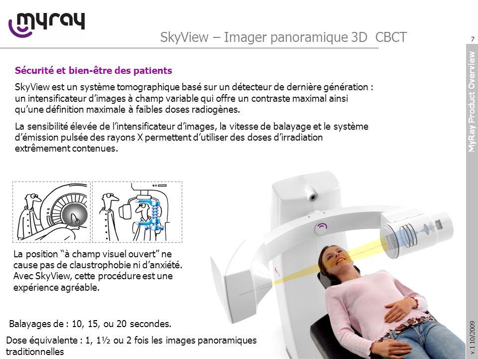 MyRay Product Overview v.1 10/2009 SkyView – Imager panoramique 3D CBCT Sécurité et bien-être des patients SkyView est un système tomographique basé sur un détecteur de dernière génération : un intensificateur dimages à champ variable qui offre un contraste maximal ainsi quune définition maximale à faibles doses radiogènes.