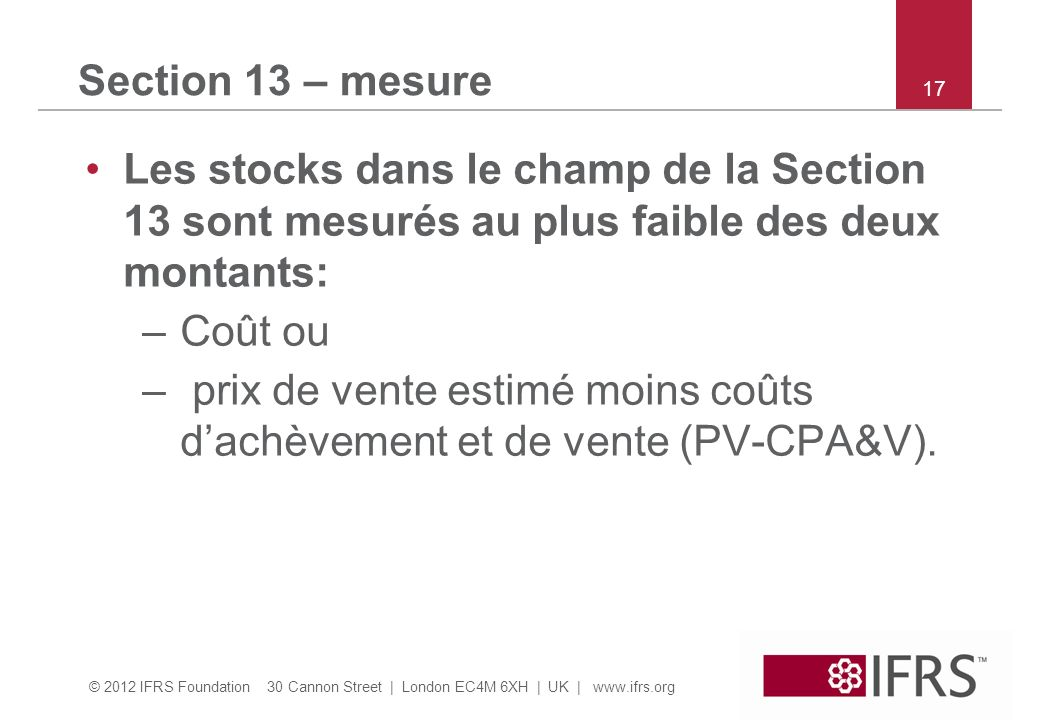 © 2012 IFRS Foundation 30 Cannon Street | London EC4M 6XH | UK | www.ifrs.org 17 Section 13 – mesure Les stocks dans le champ de la Section 13 sont mesurés au plus faible des deux montants: –Coût ou – prix de vente estimé moins coûts dachèvement et de vente (PV-CPA&V).