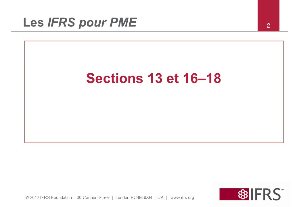 © 2012 IFRS Foundation 30 Cannon Street | London EC4M 6XH | UK | www.ifrs.org 3 Section 13 – champ dapplication Les stocks sont des actifs: – détenus pour être vendus dans le cours normal des affaires (produits finis); –En cours de production pour une telle vente (travaux en cours); ou –Sous forme de matières ou fournitures devant être consommées dans le processus de production ou dans la prestation de services (matières premières & consommables).