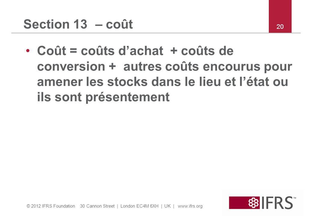 © 2012 IFRS Foundation 30 Cannon Street | London EC4M 6XH | UK | www.ifrs.org 20 Section 13 – coût Coût = coûts dachat + coûts de conversion + autres