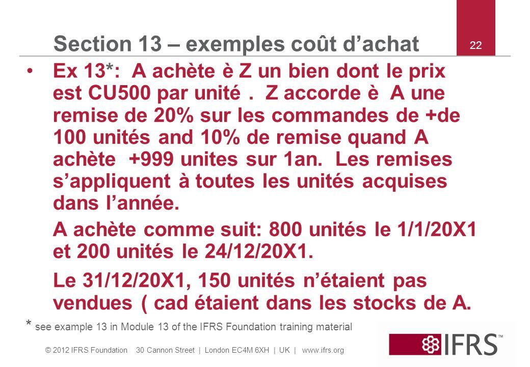© 2012 IFRS Foundation 30 Cannon Street | London EC4M 6XH | UK | www.ifrs.org 22 Section 13 – exemples coût dachat Ex 13*: A achète è Z un bien dont le prix est CU500 par unité.