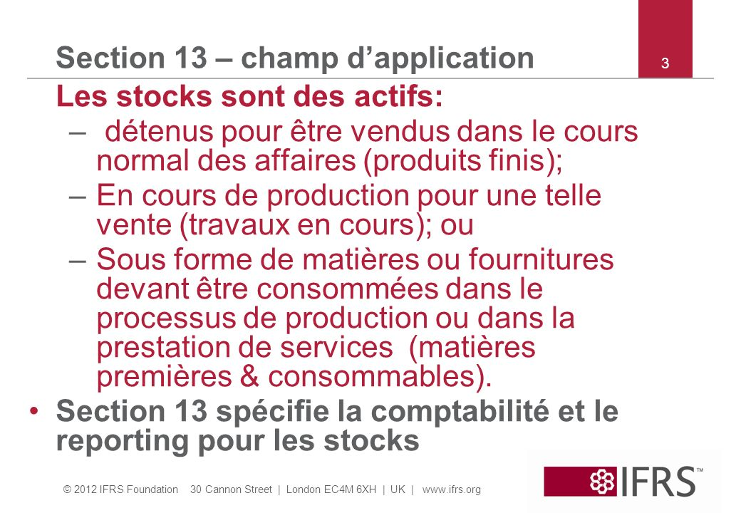 © 2012 IFRS Foundation 30 Cannon Street | London EC4M 6XH | UK | www.ifrs.org 34 Section 13 – exemple produit joint Ex 23*: Comme dans in Ex 22 sauf que, au lieu du sous- produit C il y a un produit joint B.