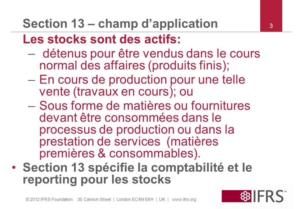 © 2012 IFRS Foundation 30 Cannon Street | London EC4M 6XH | UK | www.ifrs.org 3 Section 13 – champ dapplication Les stocks sont des actifs: – détenus