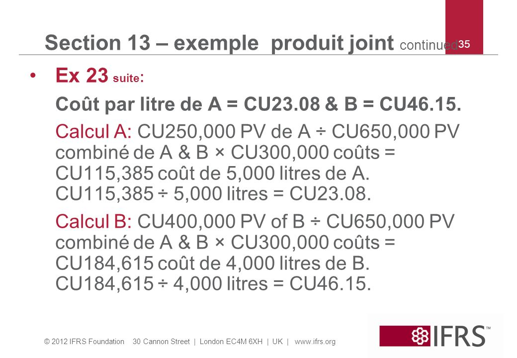 © 2012 IFRS Foundation 30 Cannon Street | London EC4M 6XH | UK | www.ifrs.org 35 Section 13 – exemple produit joint continued Ex 23 suite : Coût par litre de A = CU23.08 & B = CU46.15.