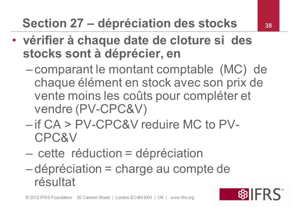 © 2012 IFRS Foundation 30 Cannon Street | London EC4M 6XH | UK | www.ifrs.org 38 Section 27 – dépréciation des stocks vérifier à chaque date de cloture si des stocks sont à déprécier, en –comparant le montant comptable (MC) de chaque élément en stock avec son prix de vente moins les coûts pour compléter et vendre (PV-CPC&V) –if CA > PV-CPC&V reduire MC to PV- CPC&V – cette réduction = dépréciation –dépréciation = charge au compte de résultat