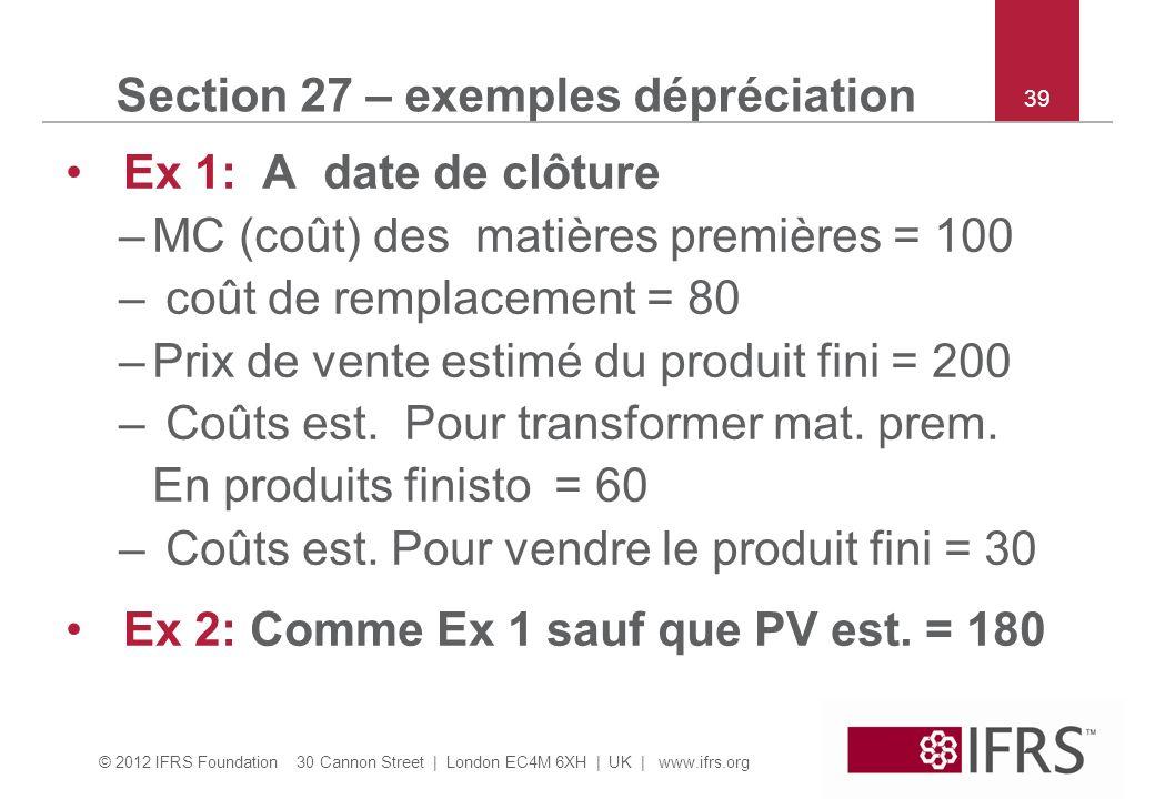 © 2012 IFRS Foundation 30 Cannon Street | London EC4M 6XH | UK | www.ifrs.org 39 Section 27 – exemples dépréciation Ex 1: A date de clôture –MC (coût)