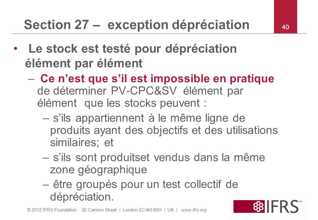 © 2012 IFRS Foundation 30 Cannon Street | London EC4M 6XH | UK | www.ifrs.org 40 Section 27 – exception dépréciation Le stock est testé pour dépréciat