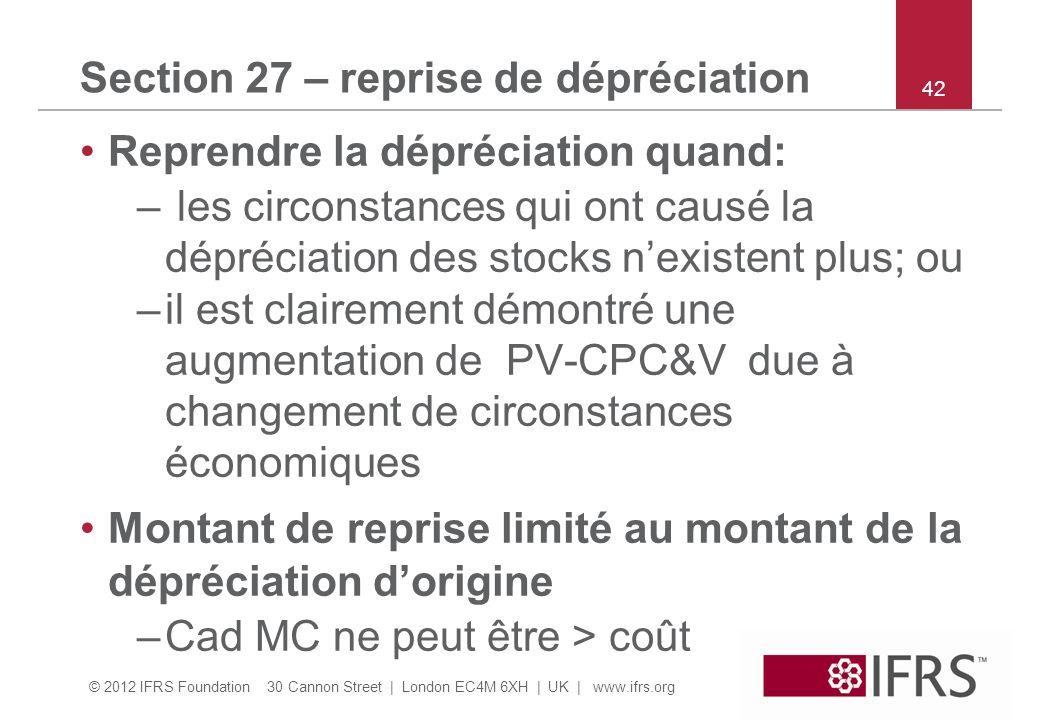 © 2012 IFRS Foundation 30 Cannon Street | London EC4M 6XH | UK | www.ifrs.org Section 27 – reprise de dépréciation Reprendre la dépréciation quand: – les circonstances qui ont causé la dépréciation des stocks nexistent plus; ou –il est clairement démontré une augmentation de PV-CPC&V due à changement de circonstances économiques Montant de reprise limité au montant de la dépréciation dorigine –Cad MC ne peut être > coût 42