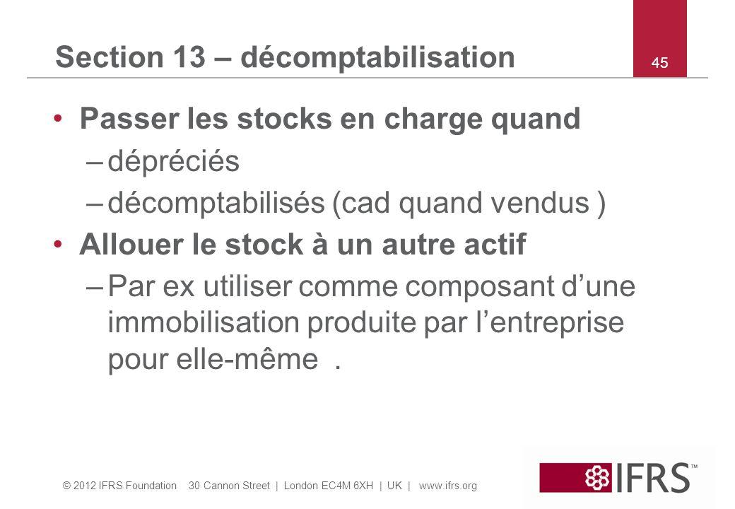© 2012 IFRS Foundation 30 Cannon Street | London EC4M 6XH | UK | www.ifrs.org 45 Section 13 – décomptabilisation Passer les stocks en charge quand –dé